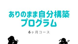 ありのままの自分構築プログラム【6ヶ月コース】